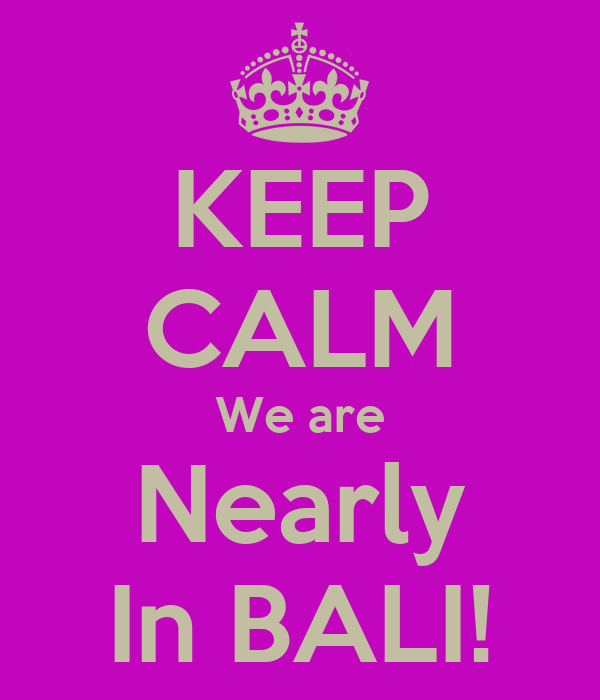 KEEP CALM We are Nearly In BALI!