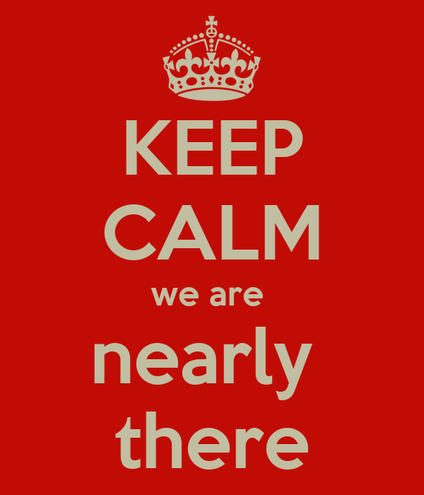 KEEP CALM we are  nearly  there