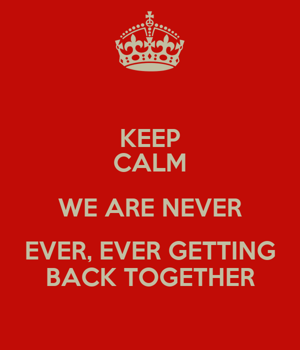 KEEP CALM WE ARE NEVER EVER, EVER GETTING BACK TOGETHER