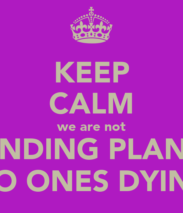 KEEP CALM we are not LANDING PLANES NO ONES DYING