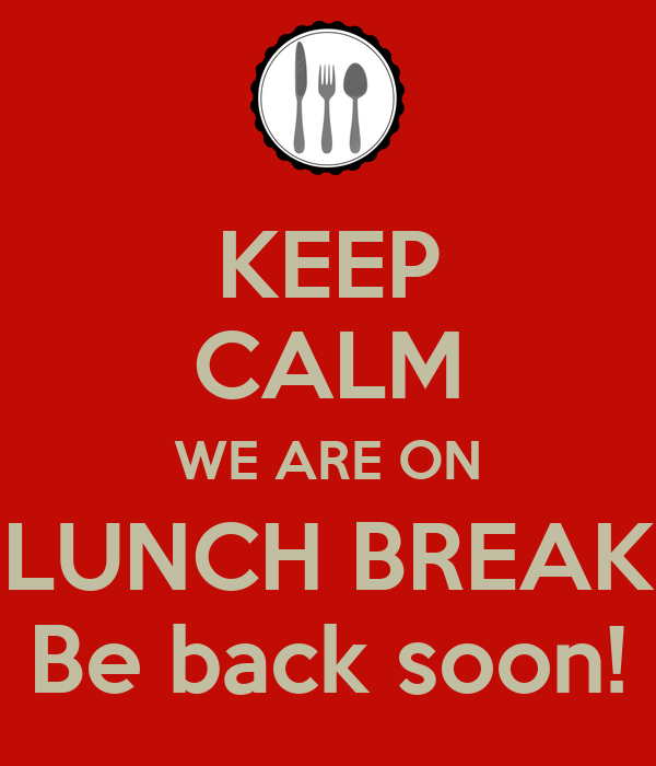 KEEP CALM WE ARE ON LUNCH BREAK Be back soon!