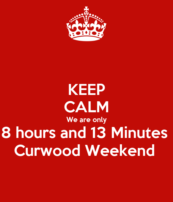 KEEP CALM We are only 8 hours and 13 Minutes  Curwood Weekend