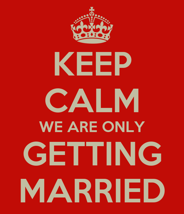KEEP CALM WE ARE ONLY GETTING MARRIED
