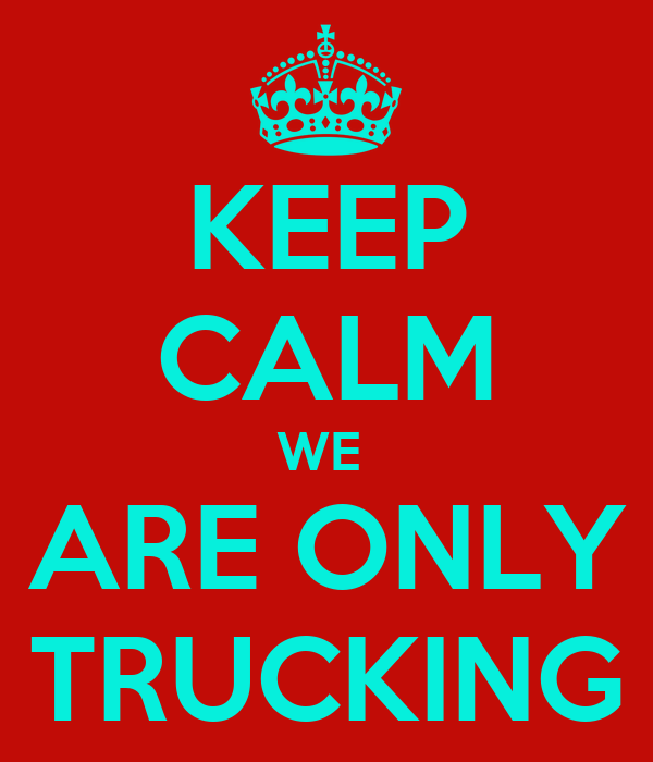 KEEP CALM WE  ARE ONLY TRUCKING