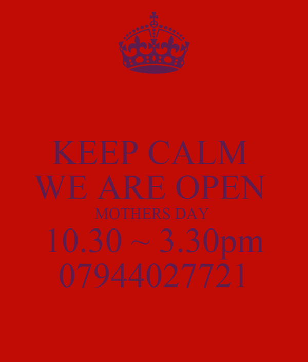 KEEP CALM  WE ARE OPEN  MOTHERS DAY  10.30 ~ 3.30pm 07944027721