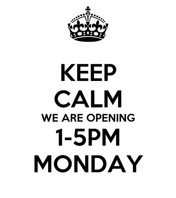 KEEP CALM WE ARE OPENING 1-5PM MONDAY