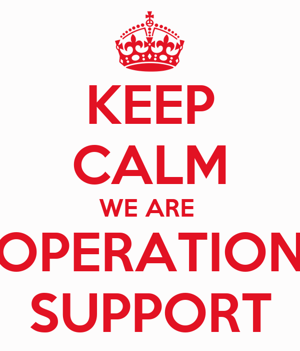KEEP CALM WE ARE  OPERATION SUPPORT