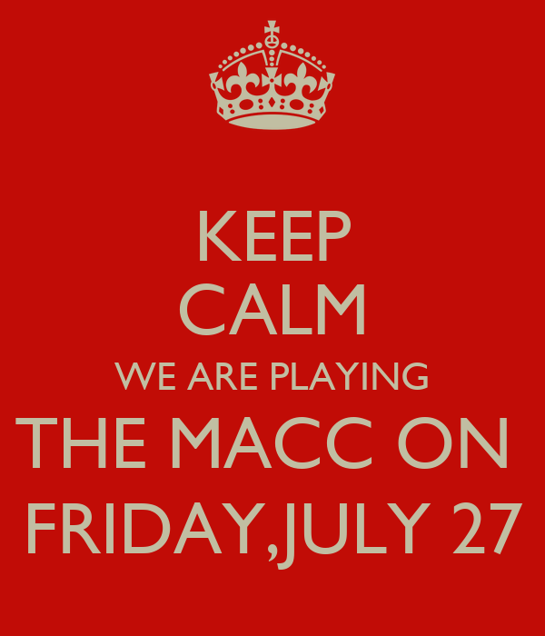 KEEP CALM WE ARE PLAYING THE MACC ON  FRIDAY,JULY 27