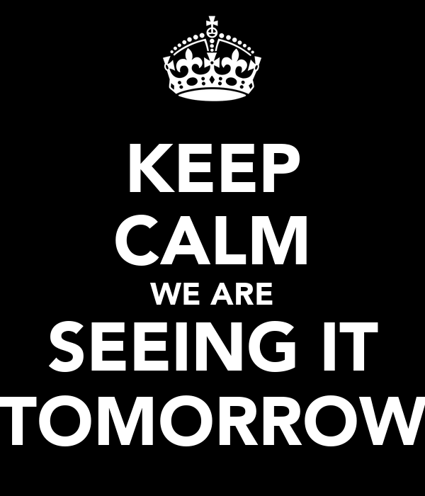 KEEP CALM WE ARE SEEING IT TOMORROW