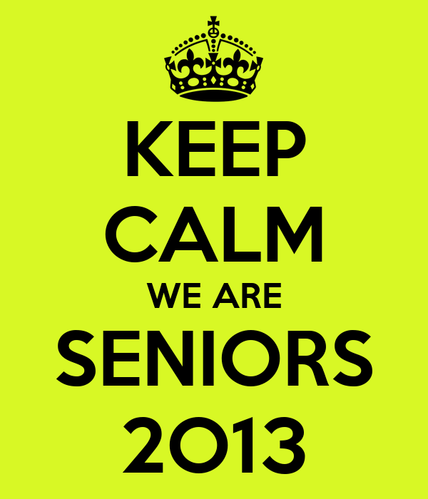 KEEP CALM WE ARE SENIORS 2O13