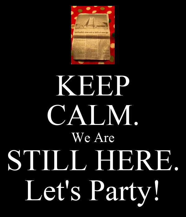KEEP CALM. We Are STILL HERE. Let's Party!