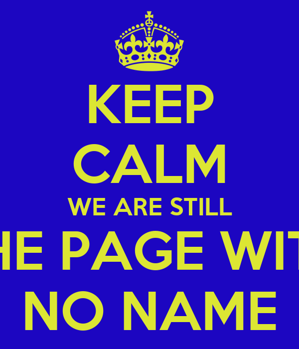 KEEP CALM WE ARE STILL THE PAGE WITH NO NAME