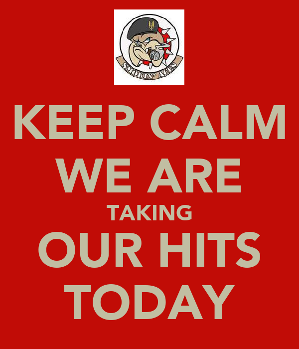 KEEP CALM WE ARE TAKING OUR HITS TODAY