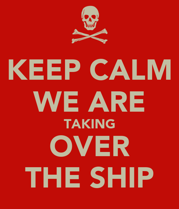 KEEP CALM WE ARE TAKING OVER THE SHIP