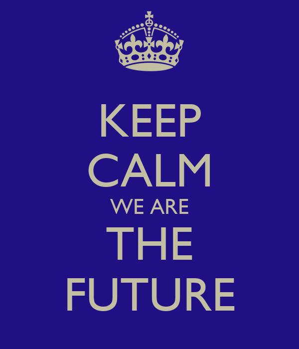 KEEP CALM WE ARE THE FUTURE