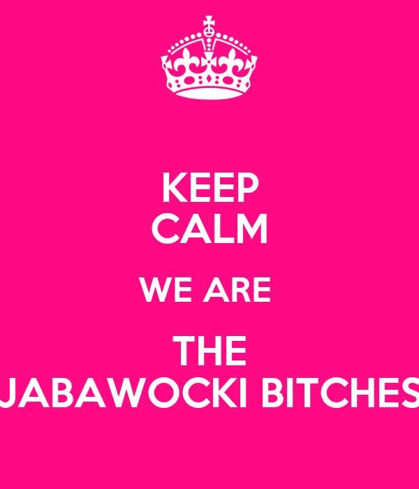 KEEP CALM WE ARE  THE JABAWOCKI BITCHES