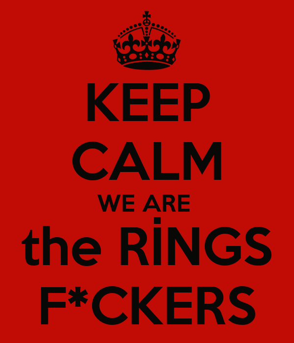 KEEP CALM WE ARE  the RİNGS F*CKERS