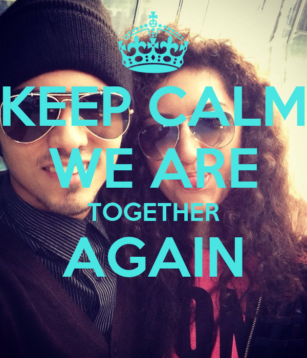 KEEP CALM WE ARE TOGETHER AGAIN
