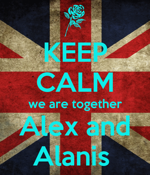 KEEP CALM we are together Alex and Alanis