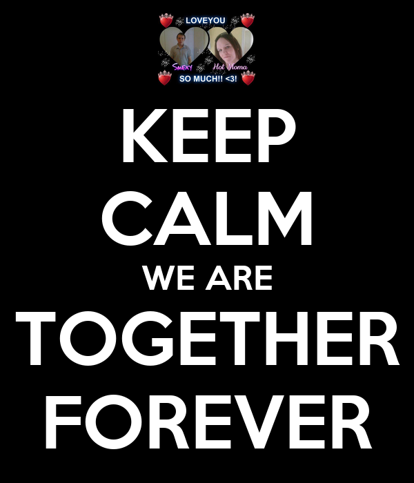 KEEP CALM WE ARE TOGETHER FOREVER