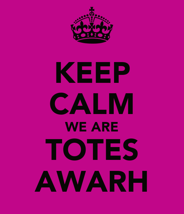KEEP CALM WE ARE TOTES AWARH