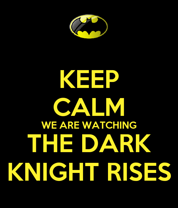 KEEP CALM WE ARE WATCHING THE DARK KNIGHT RISES