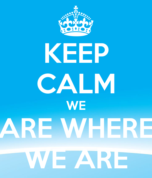 KEEP CALM WE ARE WHERE WE ARE