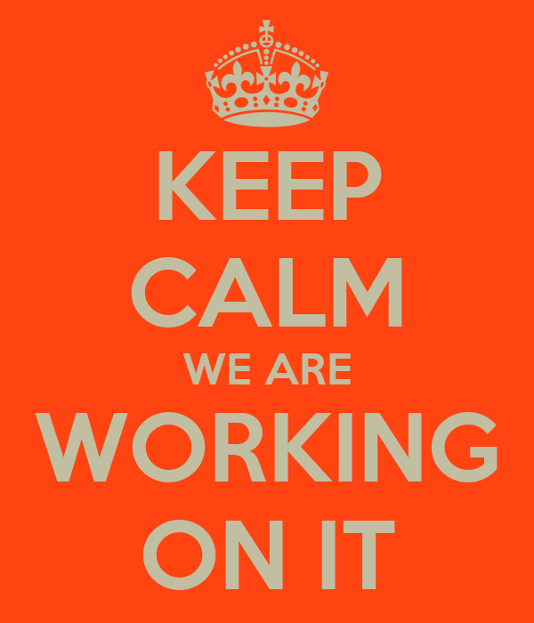 KEEP CALM WE ARE WORKING ON IT