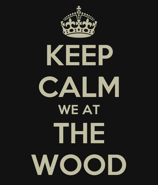 KEEP CALM WE AT THE WOOD