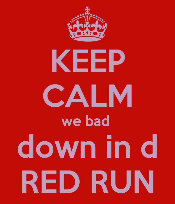 KEEP CALM we bad  down in d RED RUN