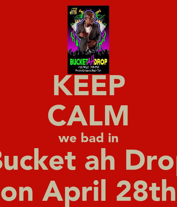 KEEP CALM we bad in Bucket ah Drop on April 28th
