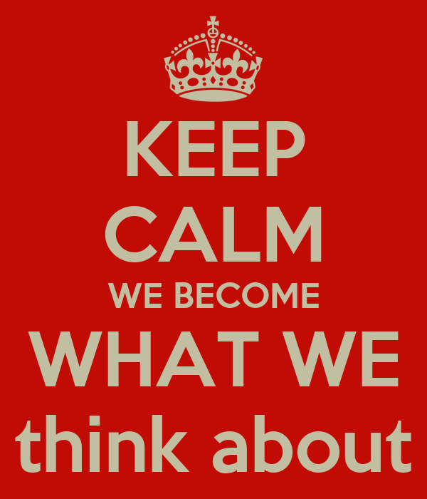 KEEP CALM WE BECOME WHAT WE think about