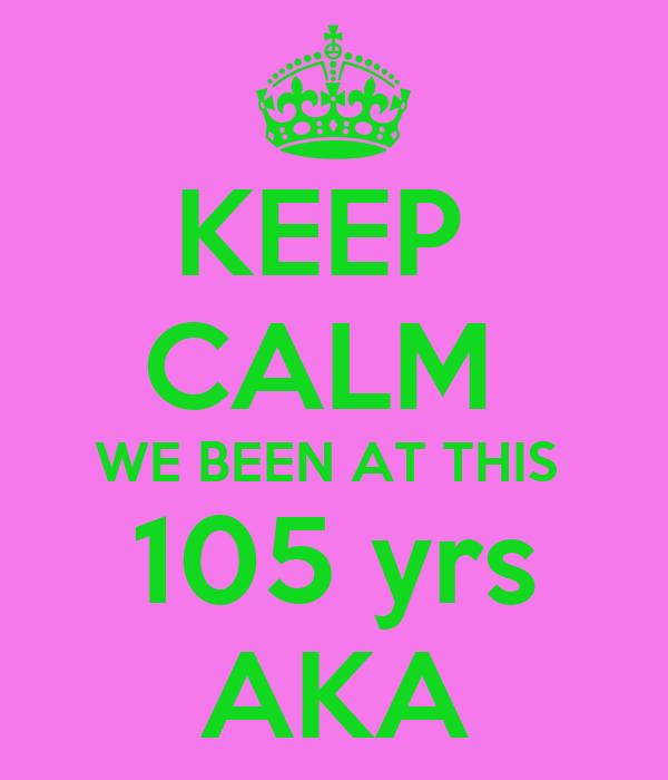 KEEP  CALM  WE BEEN AT THIS  105 yrs AKA
