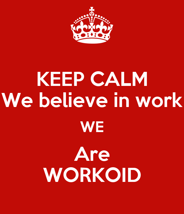 KEEP CALM We believe in work WE Are WORKOID