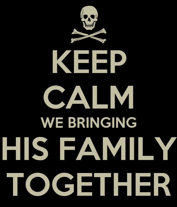 KEEP CALM WE BRINGING HIS FAMILY TOGETHER