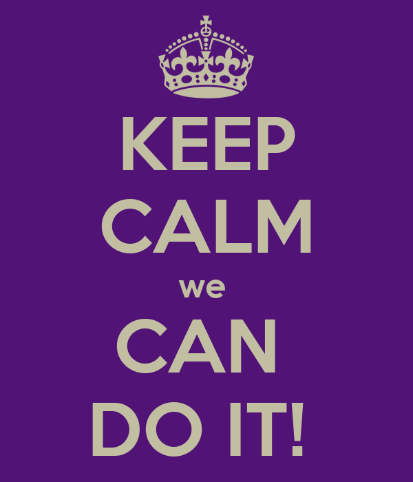 KEEP CALM we  CAN  DO IT!