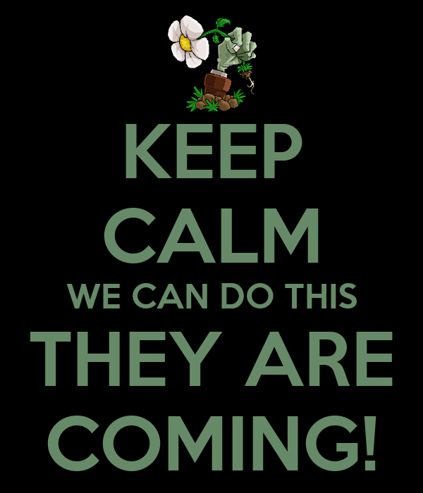 KEEP CALM WE CAN DO THIS THEY ARE COMING!