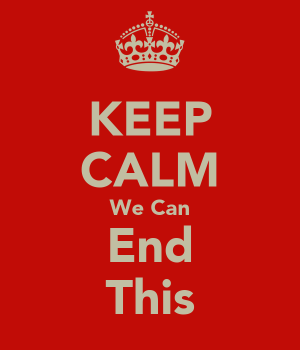 KEEP CALM We Can End This