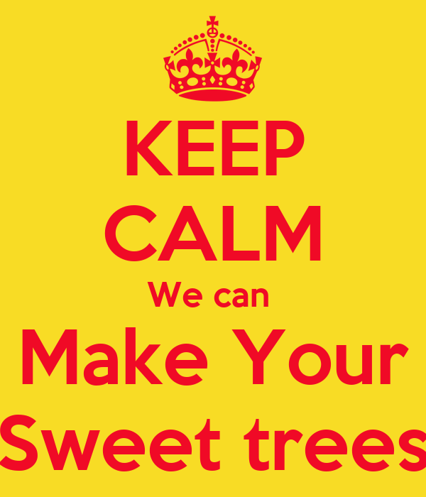 KEEP CALM We can  Make Your Sweet trees