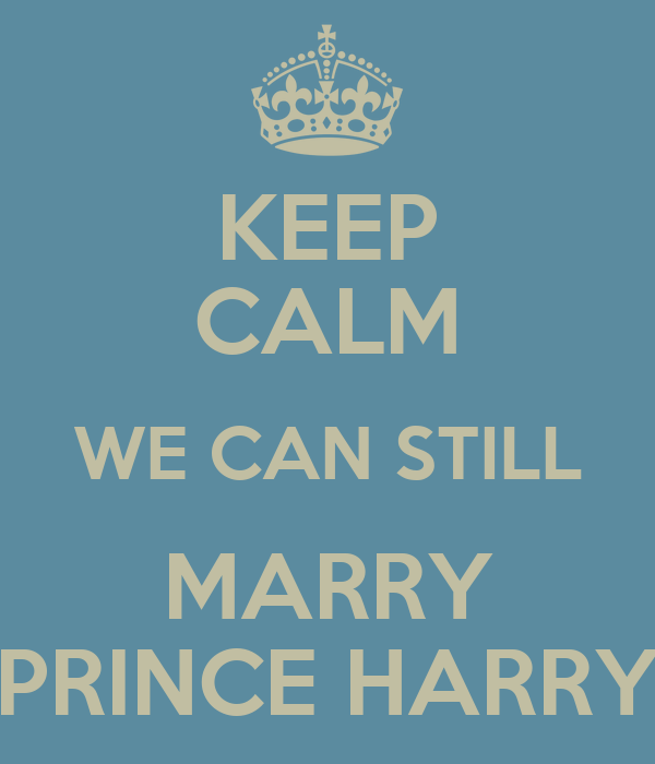 KEEP CALM WE CAN STILL MARRY PRINCE HARRY