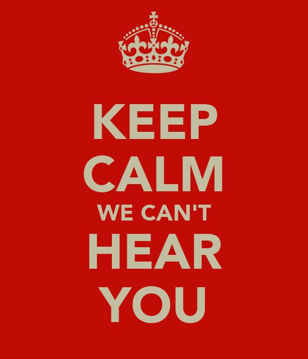 KEEP CALM WE CAN'T HEAR YOU