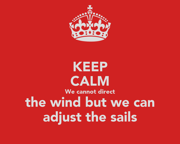 KEEP CALM We cannot direct the wind but we can adjust the sails