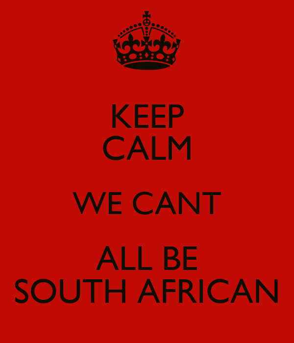 KEEP CALM WE CANT ALL BE SOUTH AFRICAN