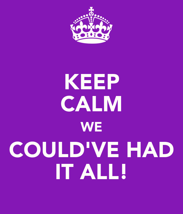 KEEP CALM WE COULD'VE HAD IT ALL!