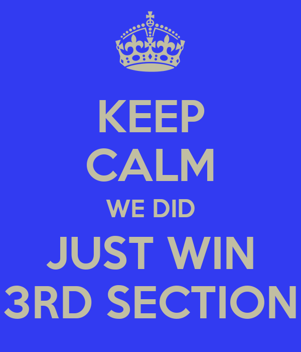 KEEP CALM WE DID JUST WIN 3RD SECTION