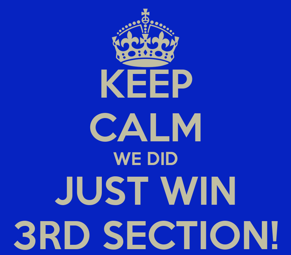 KEEP CALM WE DID JUST WIN 3RD SECTION!