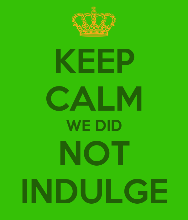 KEEP CALM WE DID NOT INDULGE