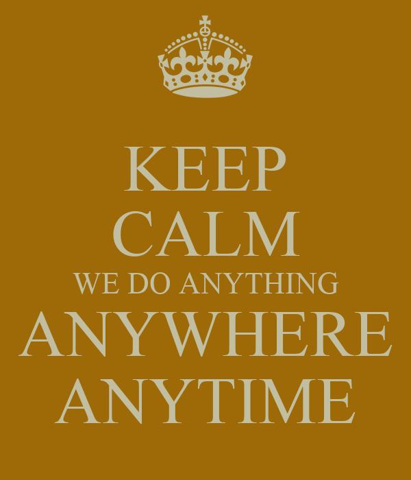 KEEP CALM WE DO ANYTHING ANYWHERE ANYTIME