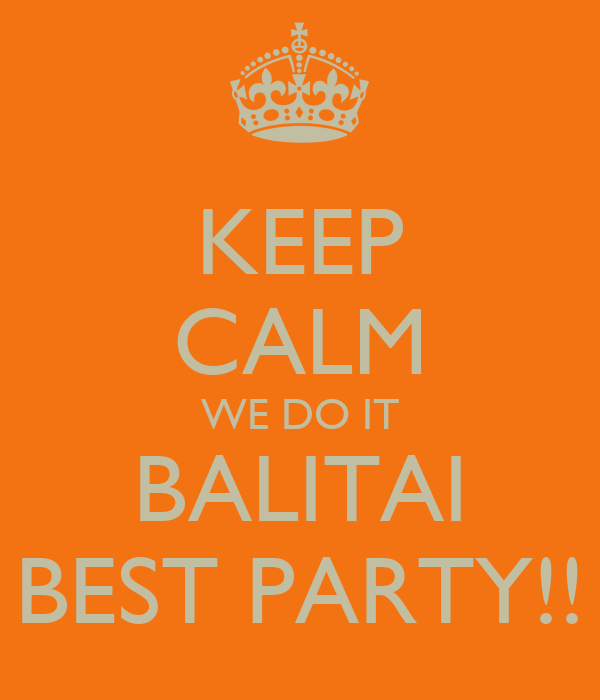 KEEP CALM WE DO IT BALITAI BEST PARTY!!