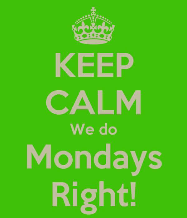 KEEP CALM We do Mondays Right!